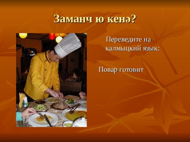 Заманч ю кен ә?  Переведите на калмыцкий язык: Повар готовит