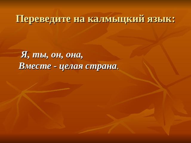 Переведите на калмыцкий язык:   Я, ты, он, она,  Вместе - целая страна