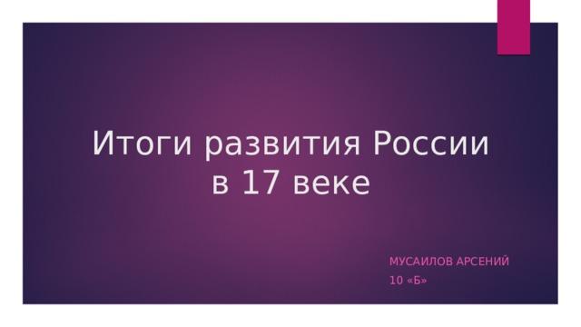 Итоги развития России в 17 веке Мусаилов арсений 10 «б»