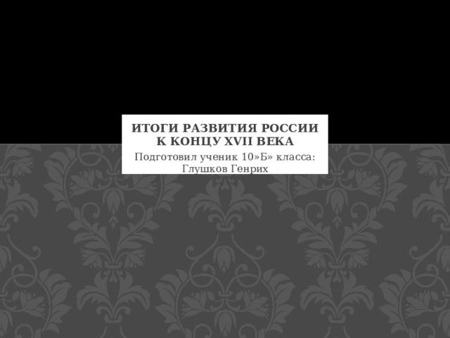 Итоги развития россии к концу XVII века Подготовил ученик 10»Б» класса:  Глушков Генрих
