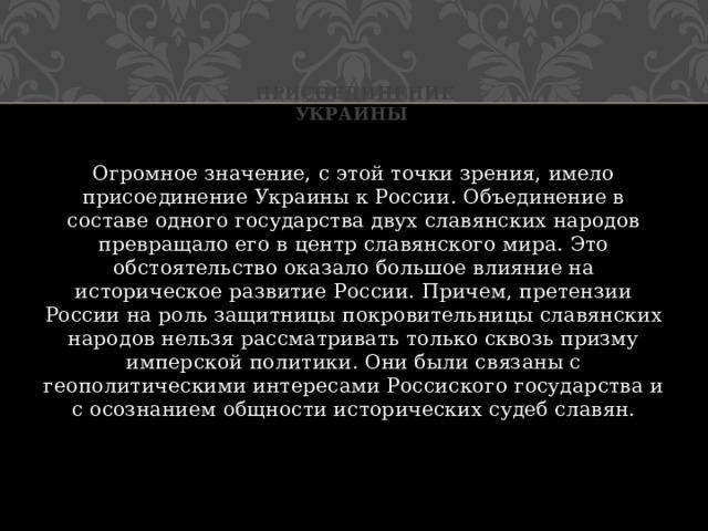 Присоединение Украины Огромное значение, с этой точки зрения, имело присоединение Украины к России. Объединение в составе одного государства двух славянских народов превращало его в центр славянского мира. Это обстоятельство оказало большое влияние на историческое развитие России. Причем, претензии России на роль защитницы покровительницы славянских народов нельзя рассматривать только сквозь призму имперской политики. Они были связаны с геополитическими интересами Россиского государства и с осознанием общности исторических судеб славян.