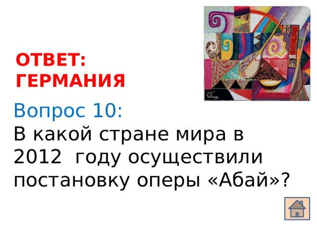 ОТВЕТ: ГЕРМАНИЯ Вопрос 10: В какой стране мира в 2012 году осуществили постановку оперы «Абай»?