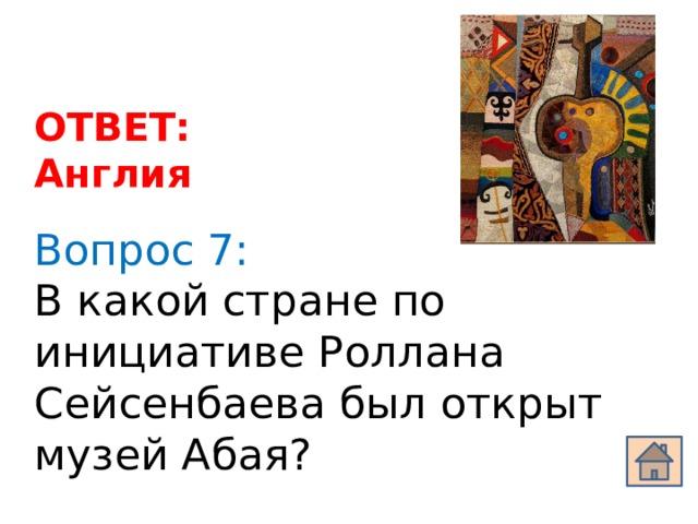 ОТВЕТ: Англия Вопрос 7: В какой стране по инициативе Роллана Сейсенбаева был открыт музей Абая?