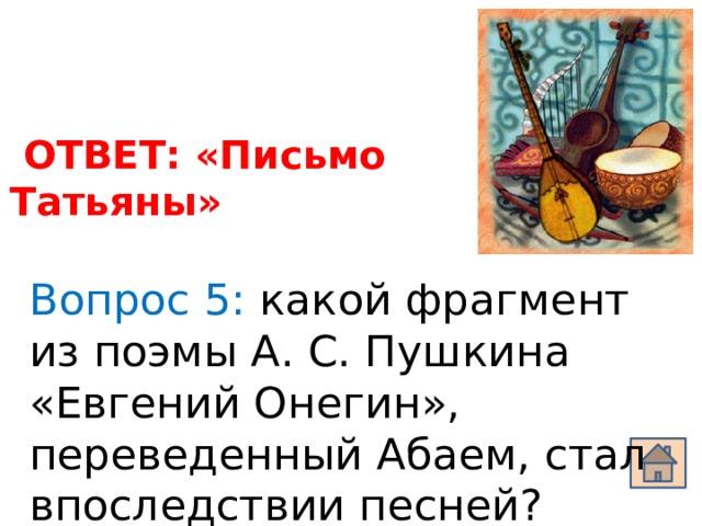 ОТВЕТ: «Письмо Татьяны» Вопрос 5: какой фрагмент из поэмы А. С. Пушкина «Евгений Онегин», переведенный Абаем, стал впоследствии песней?