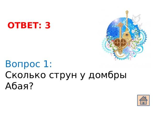 ОТВЕТ: 3 Вопрос 1: Сколько струн у домбры Абая?