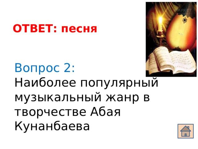 ОТВЕТ: песня Вопрос 2: Наиболее популярный музыкальный жанр в творчестве Абая Кунанбаева