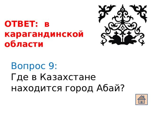 ОТВЕТ: в карагандинской области Вопрос 9: Где в Казахстане находится город Абай?