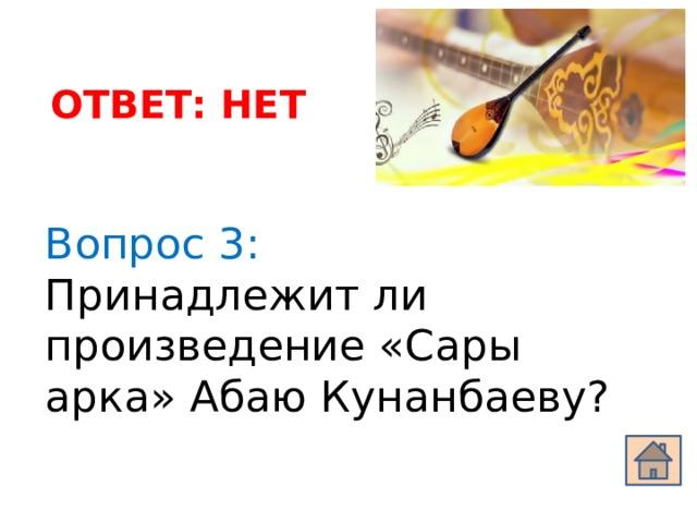 ОТВЕТ: НЕТ Вопрос 3: Принадлежит ли произведение «Сары арка» Абаю Кунанбаеву?