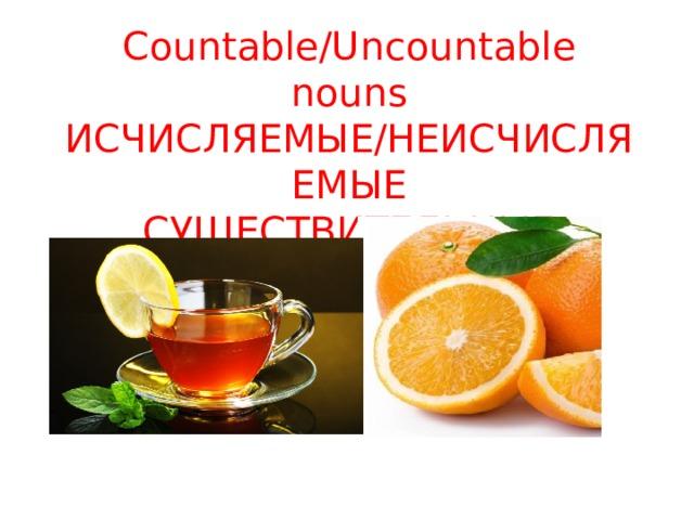 Countable/Uncountable nouns  ИСЧИСЛЯЕМЫЕ/НЕИСЧИСЛЯЕМЫЕ  СУЩЕСТВИТЕЛЬНЫЕ