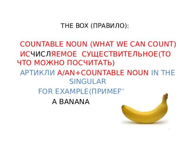 THE BOX (ПРАВИЛО):  COUNTABLE NOUN (WHAT WE CAN COUNT)  ИС ЧИСЛ ЯЕМОЕ СУЩЕСТВИТЕЛЬНОЕ(ТО ЧТО МОЖНО ПОСЧИТАТЬ)  АРТИКЛИ A/AN+COUNTABLE NOUN IN THE SINGULAR  FOR EXAMPLE(ПРИМЕР):  A BANANA