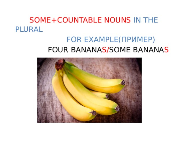 SOME+COUNTABLE NOUNS IN THE PLURAL  FOR EXAMPLE(ПРИМЕР)  FOUR BANANA S/ SOME BANANA S