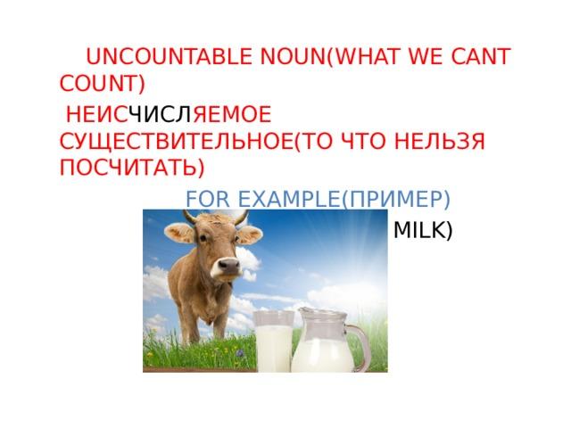 UNCOUNTABLE NOUN(WHAT WE CANT COUNT)  НЕИС ЧИСЛ ЯЕМОЕ СУЩЕСТВИТЕЛЬНОЕ(ТО ЧТО НЕЛЬЗЯ ПОСЧИТАТЬ)  FOR EXAMPLE(ПРИМЕР)  SOME MILK(NOT:A MILK)