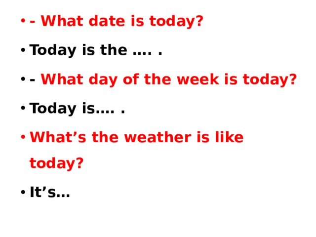 - What date is today? Today is the …. . - What day of the week is today? Today is…. . What's the weather is like today? It's…