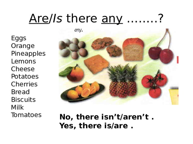 Are / Is there any ……..? Eggs Orange Pineapples Lemons Cheese Potatoes Cherries Bread Biscuits Milk Tomatoes No, there isn't/aren't . Yes, there is/are .