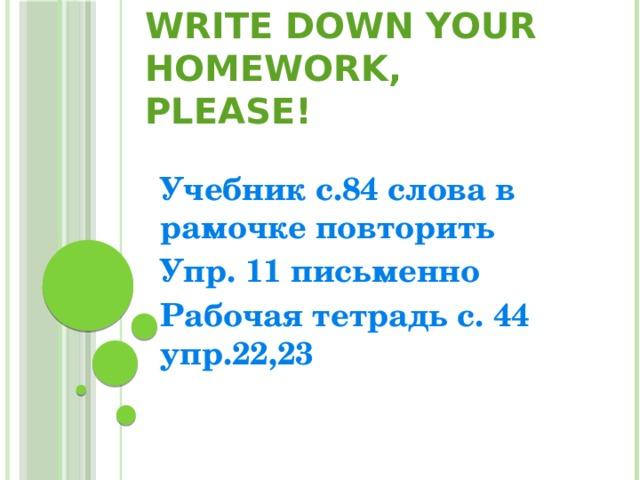 Write down your homework, please! Учебник с.84 слова в рамочке повторить Упр. 11 письменно Рабочая тетрадь с. 44 упр.22,23