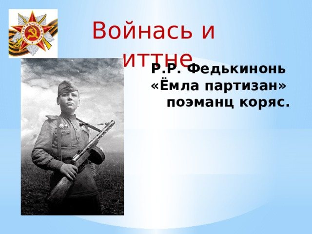 Войнась и иттне Р.Р. Федькинонь «Ёмла партизан»  поэманц коряс.