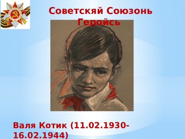 Советскяй Союзонь Геройсь Валя Котик (11.02.1930- 16.02.1944)
