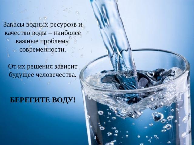 Запасы водных ресурсов и качество воды – наиболее важные проблемы современности. От их решения зависит будущее человечества.  БЕРЕГИТЕ ВОДУ!