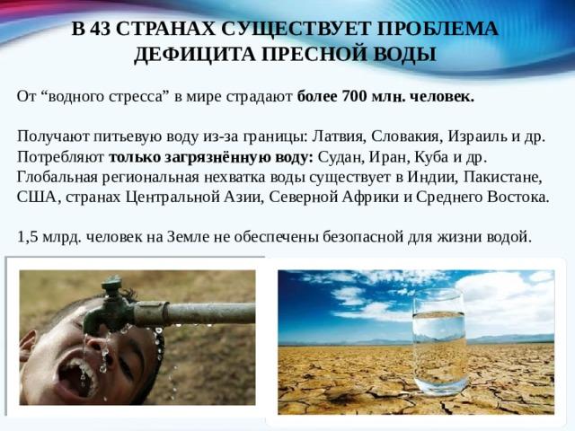 """В 43 СТРАНАХ СУЩЕСТВУЕТ ПРОБЛЕМА ДЕФИЦИТА ПРЕСНОЙ ВОДЫ От """"водного стресса"""" в мире страдают более 700 млн. человек.  Получают питьевую воду из-за границы: Латвия, Словакия, Израиль и др. Потребляют только загрязнённую воду: Судан, Иран, Куба и др. Глобальная региональная нехватка воды существует в Индии, Пакистане, США, странах Центральной Азии, Северной Африки и Среднего Востока. 1,5 млрд. человек на Земле не обеспечены безопасной для жизни водой."""