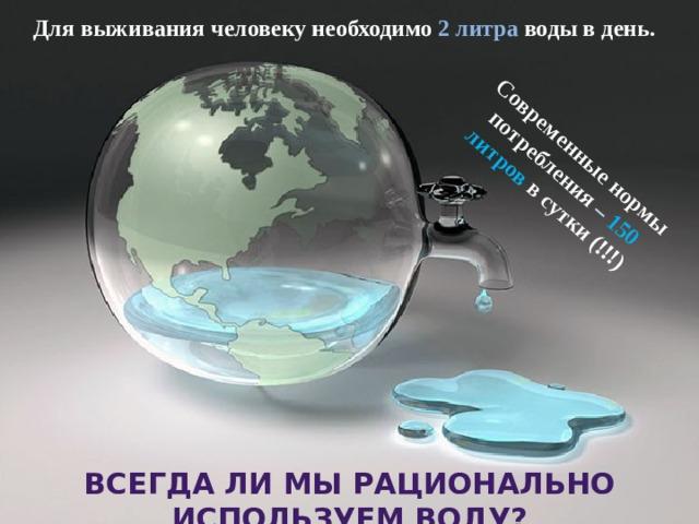 Современные нормы потребления – 150 литров  в сутки (!!!) Для выживания человеку необходимо 2 литра воды в день. ВСЕГДА ЛИ МЫ РАЦИОНАЛЬНО ИСПОЛЬЗУЕМ ВОДУ?