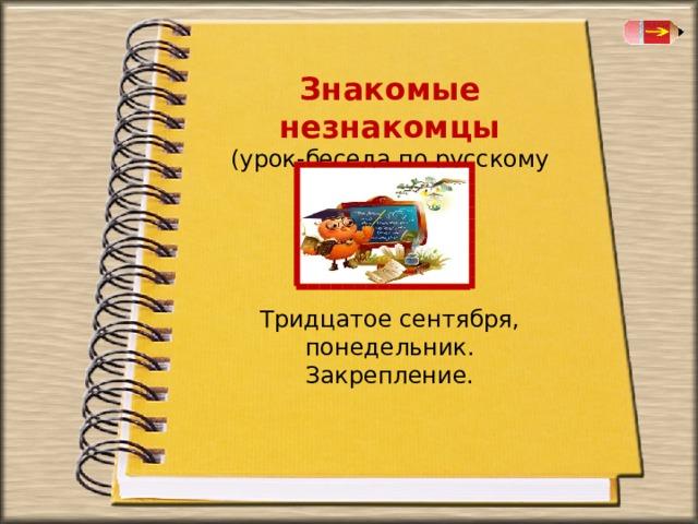 Знакомые незнакомцы (урок-беседа по русскому языку) Тридцатое сентября, понедельник. Закрепление.