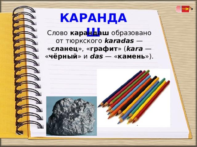 КАРАНДАШ Слово карандаш образовано от тюркского karadas  — « сланец », « графит » ( kara  — « чёрный » и das — « камень »).
