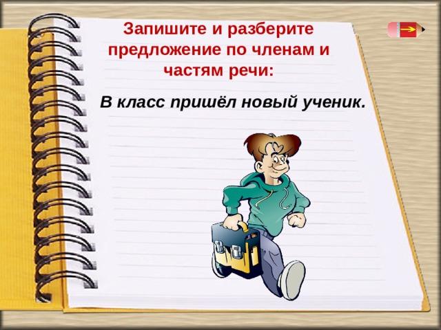 Запишите и разберите предложение по членам и частям речи:  В класс пришёл новый ученик.