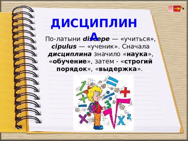 ДИСЦИПЛИНА   По-латыни discepe  — «учиться», cipulus  — «ученик». Сначала дисциплина значило « наука », « обучение », затем - « строгий порядок », « выдержка ».