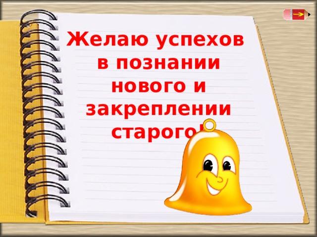 Желаю успехов в познании нового и закреплении старого!