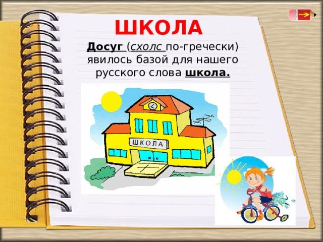 ШКОЛА Досуг ( схолс  по-гречески) явилось базой для нашего русского слова школа.