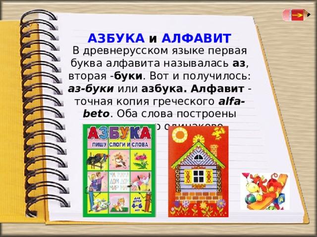 АЗБУКА и АЛФАВИТ   В древнерусском языке первая буква алфавита называлась аз , вторая - буки . Вот и получилось: аз-буки или азбука.  Алфавит - точная копия греческого alfa-beto . Оба слова построены совершенно одинаково .