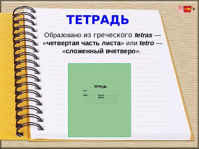 ТЕТРАДЬ Образовано из греческого tetras — « четвертая часть листа » или tetro  — « сложенный вчетверо ».