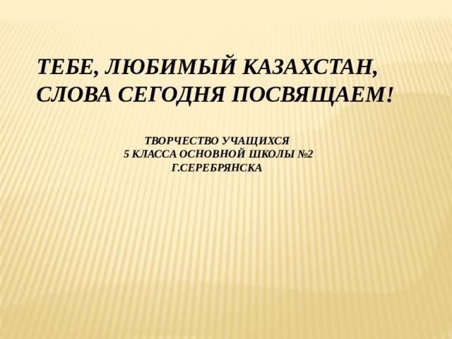 ТЕБЕ, ЛЮБИМЫЙ КАЗАХСТАН, СЛОВА СЕГОДНЯ ПОСВЯЩАЕМ! ТВОРЧЕСТВО УЧАЩИХСЯ  5 КЛАССА ОСНОВНОЙ ШКОЛЫ №2 Г.СЕРЕБРЯНСКА