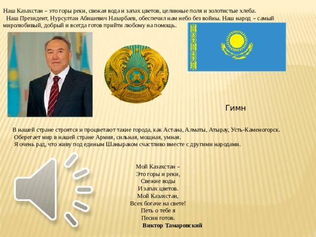 Наш Казахстан – это горы реки, свежая вода и запах цветов, целинные поля и золотистые хлеба.  Наш Президент, Нурсултан Абишевич Назарбаев, обеспечил нам небо без войны. Наш народ – самый миролюбивый, добрый и всегда готов прийти любому на помощь.  В нашей стране строятся и процветают такие города, как Астана, Алматы, Атырау, Усть-Каменогорск.  Оберегает мир в нашей стране Армия, сильная, мощная, умная.  Я очень рад, что живу под единым Шаныраком счастливо вместе с другими народами. Мой Казахстан – Это горы и реки, Свежие воды И запах цветов. Мой Казахстан, Всех богаче на свете! Петь о тебе я Песни готов.  Виктор Тамаровский Гимн