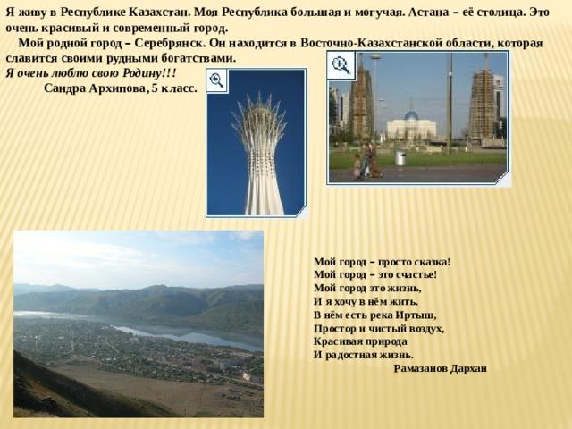 Я живу в Республике Казахстан. Моя Республика большая и могучая. Астана – её столица. Это очень красивый и современный город.  Мой родной город – Серебрянск. Он находится в Восточно-Казахстанской области, которая славится своими рудными богатствами. Я очень люблю свою Родину!!!  Сандра Архипова, 5 класс. Мой город – просто сказка! Мой город – это счастье! Мой город это жизнь, И я хочу в нём жить. В нём есть река Иртыш, Простор и чистый воздух, Красивая природа И радостная жизнь.  Рамазанов Дархан