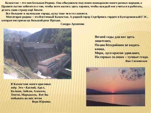 Казахстан – это моя Большая Родина. Она объединила под своим шаныраком много разных народов, а Правительство заботится о том, чтобы всем жилось здесь хорошо, чтобы каждый мог учиться и работать, делать свою страну ещё богаче.  Все большие и маленькие города, аулы тоже чем-то славятся.  Моя вторая родина – это Восточный Казахстан. А родной город Серебрянск гордится Бухтарминской ГЭС, которая построена на большой реке Иртыш.  Сандра Архипова Весной сады для нас здесь зацветают, Полям бескрайним не видать конца, Моря, луга красою удивляют, На горных склонах – тучные стада.  Яна Сосновская В Казахстане много красивых озёр. Это – Каспий, Арал, Балхаш, Зайсан, Алаколь, Тенгиз, Маркаколь. Вот бы побывать на них летом  Вера Юркова.