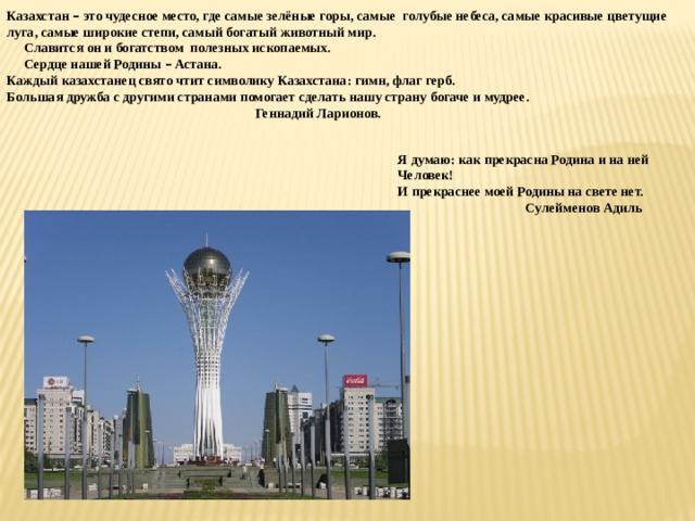 Казахстан – это чудесное место, где самые зелёные горы, самые голубые небеса, самые красивые цветущие луга, самые широкие степи, самый богатый животный мир.  Славится он и богатством полезных ископаемых.  Сердце нашей Родины – Астана. Каждый казахстанец свято чтит символику Казахстана: гимн, флаг герб. Большая дружба с другими странами помогает сделать нашу страну богаче и мудрее.  Геннадий Ларионов. Я думаю: как прекрасна Родина и на ней Человек! И прекраснее моей Родины на свете нет.  Сулейменов Адиль