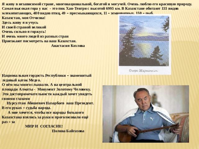 Я живу в независимой стране, многонациональной, богатой и могучей. Очень люблю его красивую природу. Самая высокая гора у нас - это пик Хан-Тенгри с высотой 6995 км. В Казахстане обитают 155 видов млекопитающих, 480 видов птиц, 49 – пресмыкающихся, 11 – земноводных, 150 – рыб. Казахстан, моя Отчизна! Здесь живу я и учусь И своей страной великой Очень сильно я горжусь! И очень много людей из разных стран Приезжают посмотреть на наш Казахстан.  Анастасия Козлова Национальная гордость Республики – знаменитый ледовый каток Медео. О нём мы много слышали. А на центральной площади Алматы - Монумент Золотому Человеку. Эти достопримечательности каждый хочет увидеть своими глазами  Нурсултан Абишевич Назарбаев наш Президент. В его руках – судьба народа.  А мне хочется, чтобы все народы большого Казахстана взялись за руки и проголосовали ещё раз – за  МИР И СОГЛАСИЕ!  Полина Байгазова