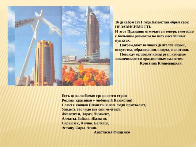 16 декабря 1991 года Казахстан обрёл свою НЕЗАВИСИМОСТЬ. И этот Праздник отмечается теперь ежегодно с большим размахом во всех населённых пунктах.  Награждают великих деятелей науки, искусства, образования, спорта, политики.  Повсюду проходят концерты, которые заканчиваются праздничным салютом.  Кристина Клиновицкая. Есть одна любимая среди сотен стран Родина красивая – любимый Казахстан! Со всех концов Планеты к нам люди приезжают, Увидеть это чудо все они мечтают: Жезказган, Тараз, Чимкент, Алматы, Зайсан, Жазкент, Сарыозек, Чилик, Балхаш, Астану, Сары-Агаш.  Анастасия Фищенко