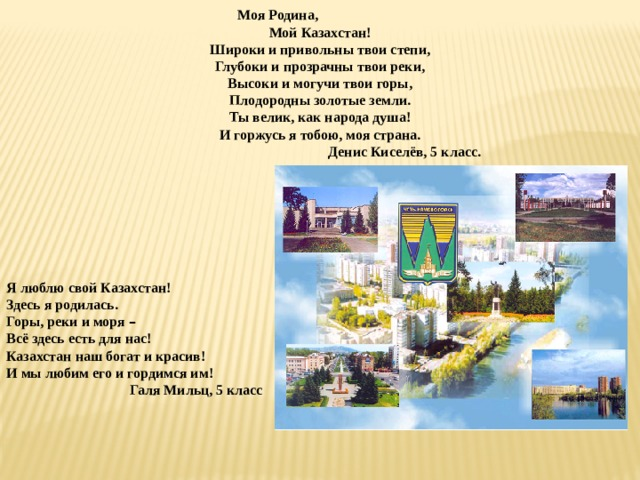 Моя Родина,  Мой Казахстан! Широки и привольны твои степи, Глубоки и прозрачны твои реки, Высоки и могучи твои горы, Плодородны золотые земли. Ты велик, как народа душа! И горжусь я тобою, моя страна.  Денис Киселёв, 5 класс.   Я люблю свой Казахстан! Здесь я родилась. Горы, реки и моря – Всё здесь есть для нас! Казахстан наш богат и красив! И мы любим его и гордимся им!  Галя Мильц, 5 класс
