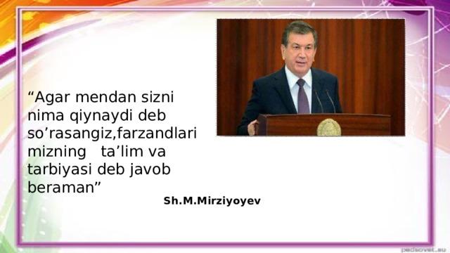 """"""" Agar mendan sizni nima qiynaydi deb so'rasangiz,farzandlarimizning ta'lim va tarbiyasi deb javob beraman"""" Sh.M.Mirziyoyev"""