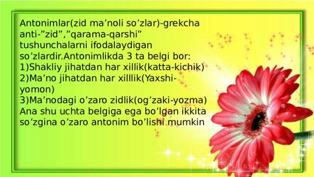 """Antonimlar(zid ma'noli so'zlar)-grekcha anti-""""zid"""",""""qarama-qarshi"""" tushunchalarni ifodalaydigan so'zlardir.Antonimlikda 3 ta belgi bor: 1)Shakliy jihatdan har xillik(katta-kichik) 2)Ma'no jihatdan har xilllik(Yaxshi-yomon) 3)Ma'nodagi o'zaro zidlik(og'zaki-yozma) Ana shu uchta belgiga ega bo'lgan ikkita so'zgina o'zaro antonim bo'lishi mumkin"""