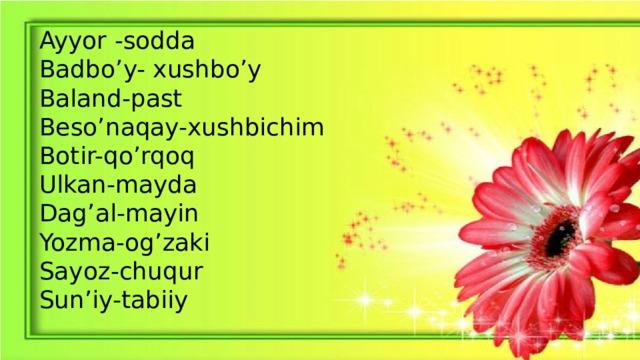 Ayyor -sodda Badbo'y- xushbo'y Baland-past Beso'naqay-xushbichim Botir-qo'rqoq Ulkan-mayda Dag'al-mayin Yozma-og'zaki Sayoz-chuqur Sun'iy-tabiiy