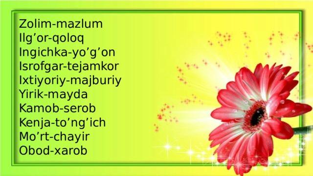 Zolim-mazlum Ilg'or-qoloq Ingichka-yo'g'on Isrofgar-tejamkor Ixtiyoriy-majburiy Yirik-mayda Kamob-serob Kenja-to'ng'ich Mo'rt-chayir Obod-xarob
