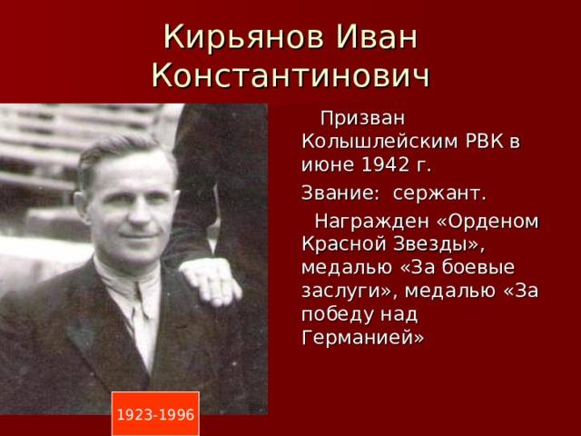 Кирьянов Иван Константинович  Призван Колышлейским РВК в июне 1942 г. Звание: сержант.  Награжден «Орденом Красной Звезды», медалью «За боевые заслуги», медалью «За победу над Германией» 1923-1996