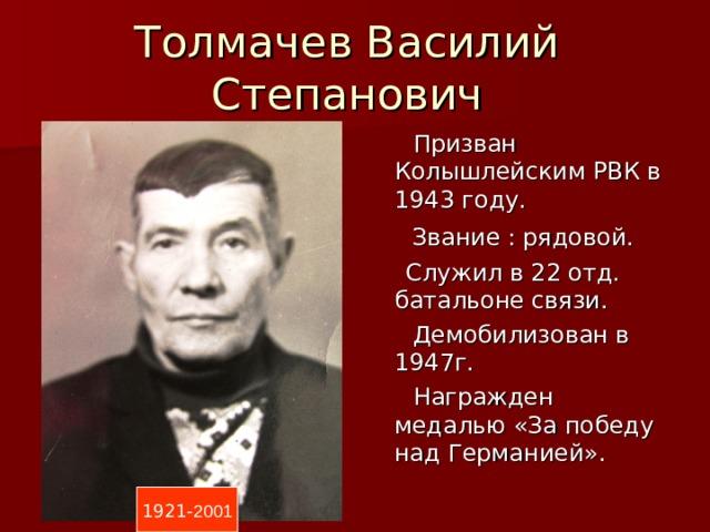 Толмачев Василий Степанович  Призван Колышлейским РВК в 1943 году.  Звание : рядовой.  Служил в 22 отд. батальоне связи.  Демобилизован в 1947г.  Награжден медалью «За победу над Германией». 1921- 2001