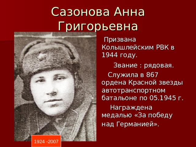 Сазонова Анна Григорьевна  Призвана Колышлейским РВК в 1944 году.  Звание : рядовая.  Служила в 867 ордена Красной звезды автотранспортном батальоне по 05.1945 г.  Награждена медалью «За победу над Германией».  1924 -2007