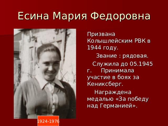 Есина Мария Федоровна Призвана Колышлейским РВК в 1944 году.  Звание : рядовая.  Служила до 05.1945 г. Принимала участие в боях за Кениксберг.  Награждена медалью «За победу над Германией». 1924-1976