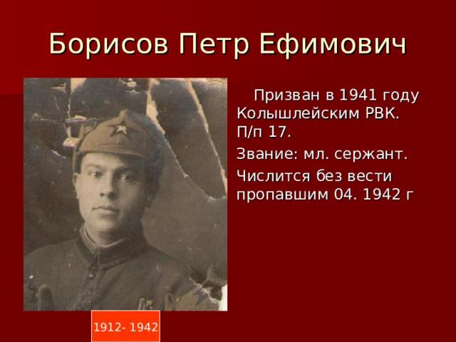 Борисов Петр Ефимович  Призван в 1941 году Колышлейским РВК. П/п 17. Звание: мл. сержант. Числится без вести пропавшим 04. 1942 г 1912- 1942