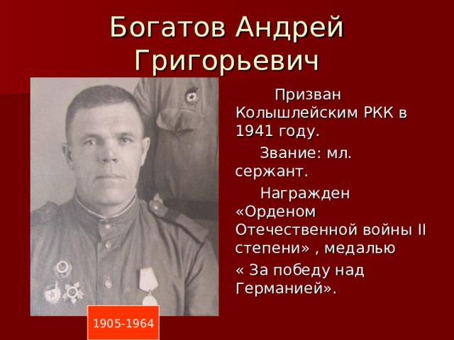 Богатов Андрей Григорьевич  Призван Колышлейским РКК в 1941 году.  Звание: мл. сержант.  Награжден «Орденом Отечественной войны II степени» , медалью « За победу над Германией». 1905-1964
